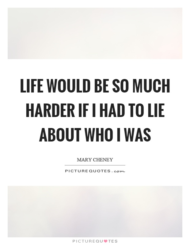 Life would be so much harder if I had to lie about who I was Picture Quote #1