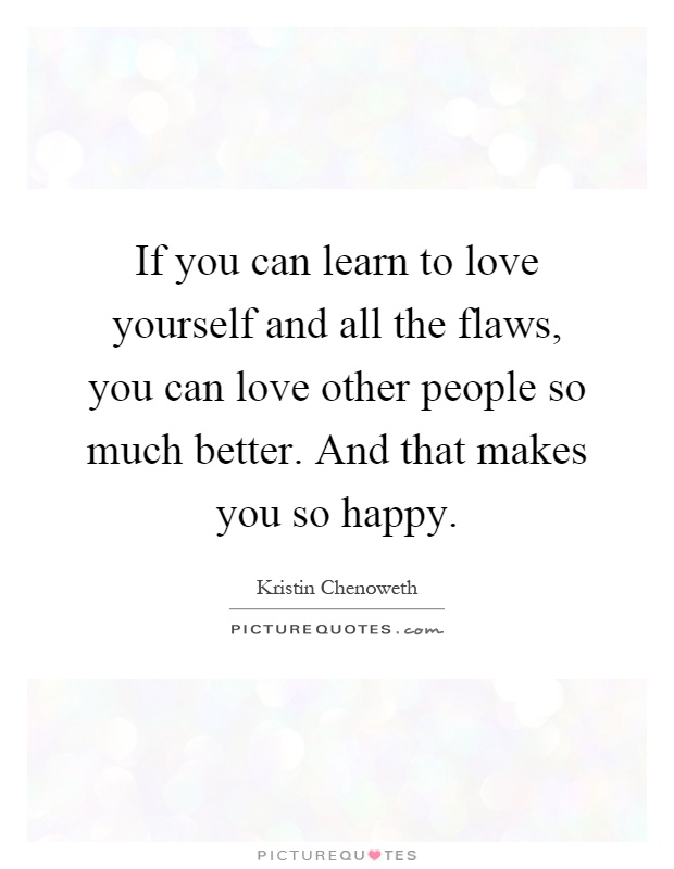 If you can learn to love yourself and all the flaws, you can love other people so much better. And that makes you so happy Picture Quote #1