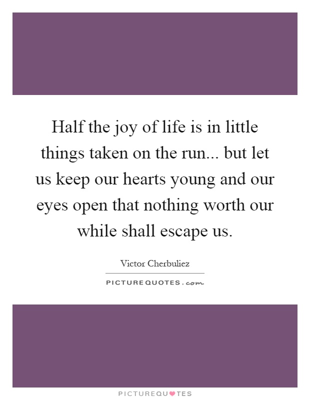 Half the joy of life is in little things taken on the run... but let us keep our hearts young and our eyes open that nothing worth our while shall escape us Picture Quote #1