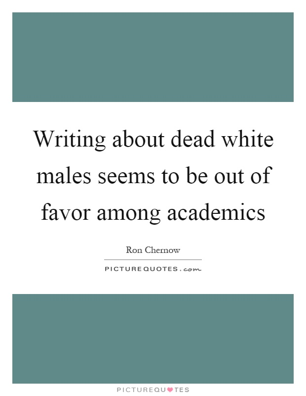 Writing about dead white males seems to be out of favor among academics Picture Quote #1
