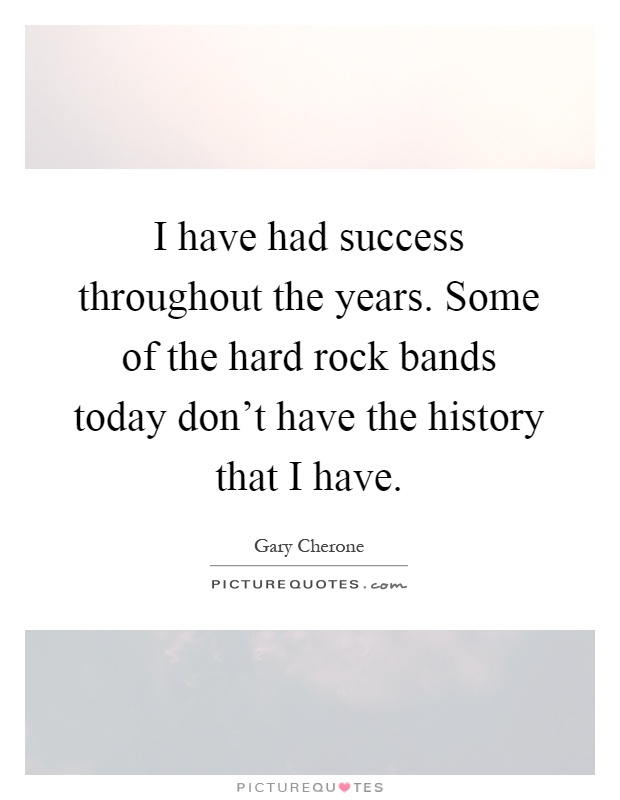 I have had success throughout the years. Some of the hard rock bands today don't have the history that I have Picture Quote #1