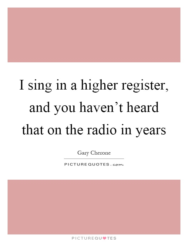 I sing in a higher register, and you haven't heard that on the radio in years Picture Quote #1