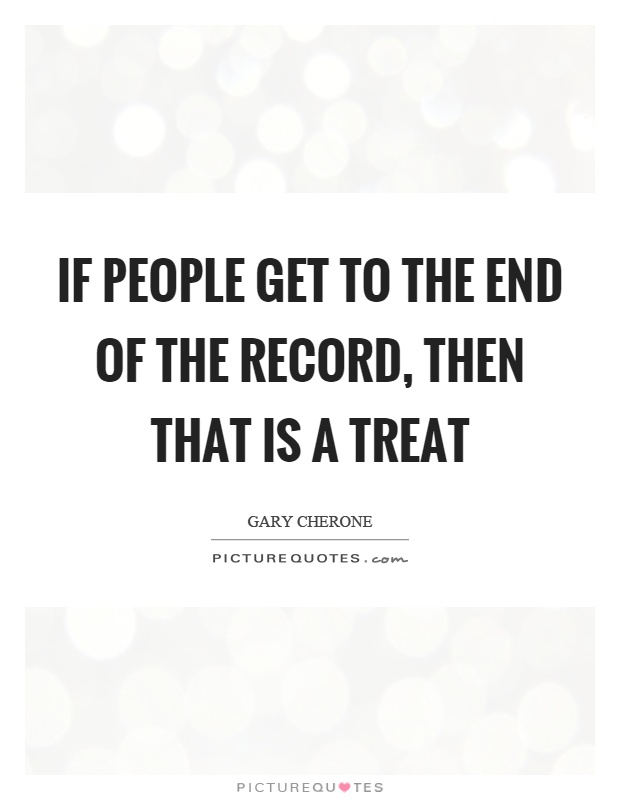 If people get to the end of the record, then that is a treat Picture Quote #1