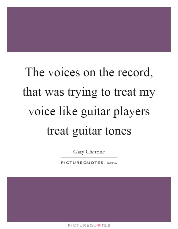 The voices on the record, that was trying to treat my voice like guitar players treat guitar tones Picture Quote #1