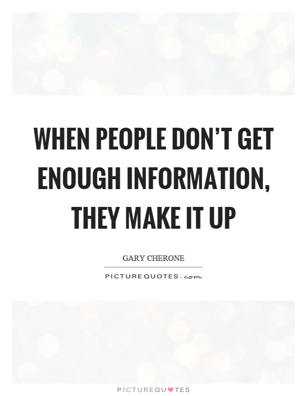 When people don't get enough information, they make it up Picture Quote #1