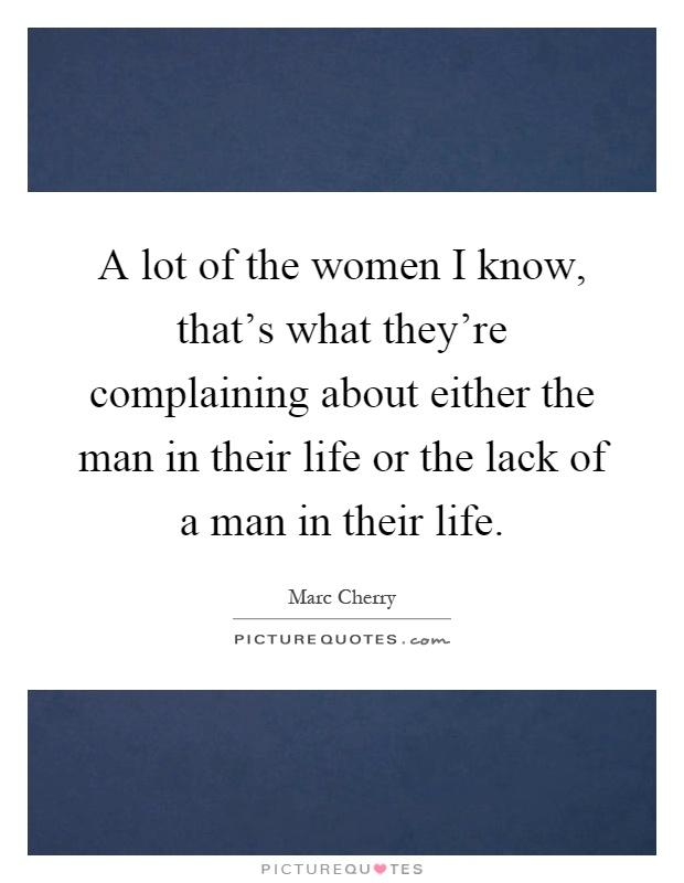 A lot of the women I know, that's what they're complaining about either the man in their life or the lack of a man in their life Picture Quote #1