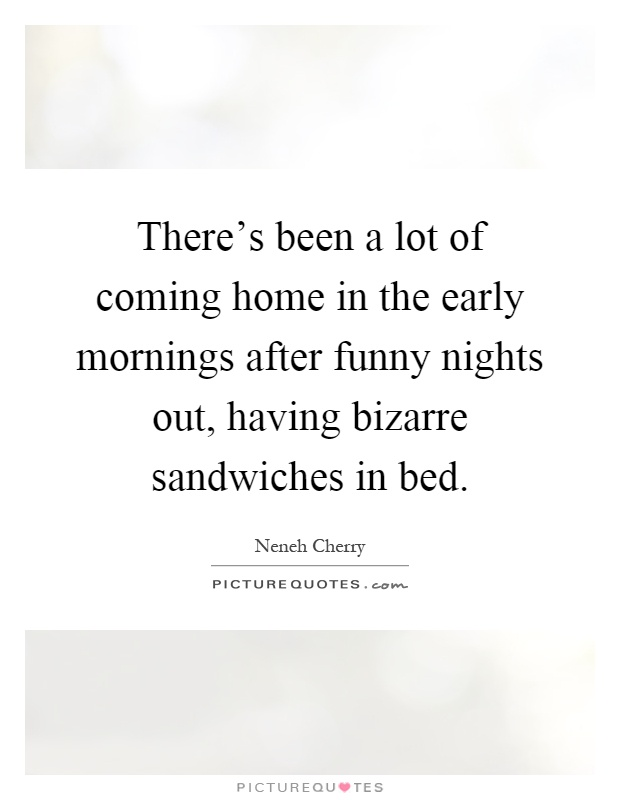 There's been a lot of coming home in the early mornings after funny nights out, having bizarre sandwiches in bed Picture Quote #1
