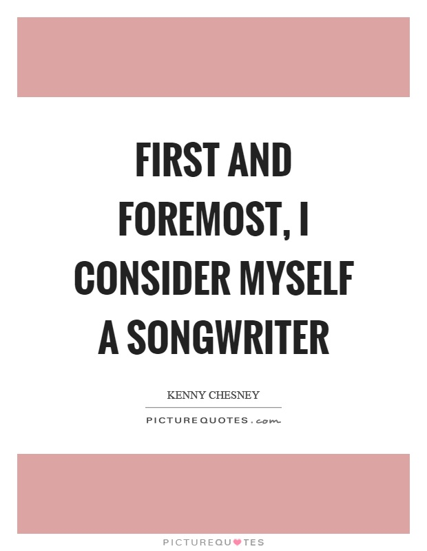 First and foremost, I consider myself a songwriter Picture Quote #1