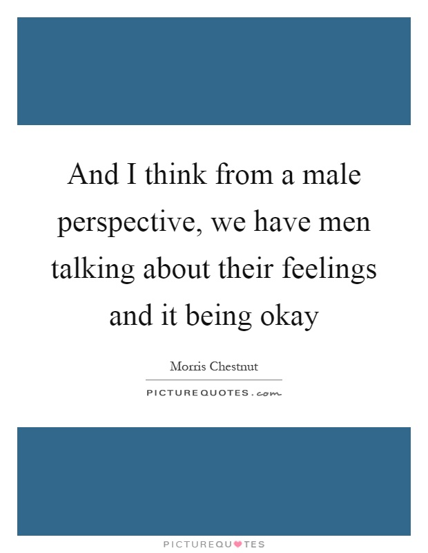 And I think from a male perspective, we have men talking about their feelings and it being okay Picture Quote #1