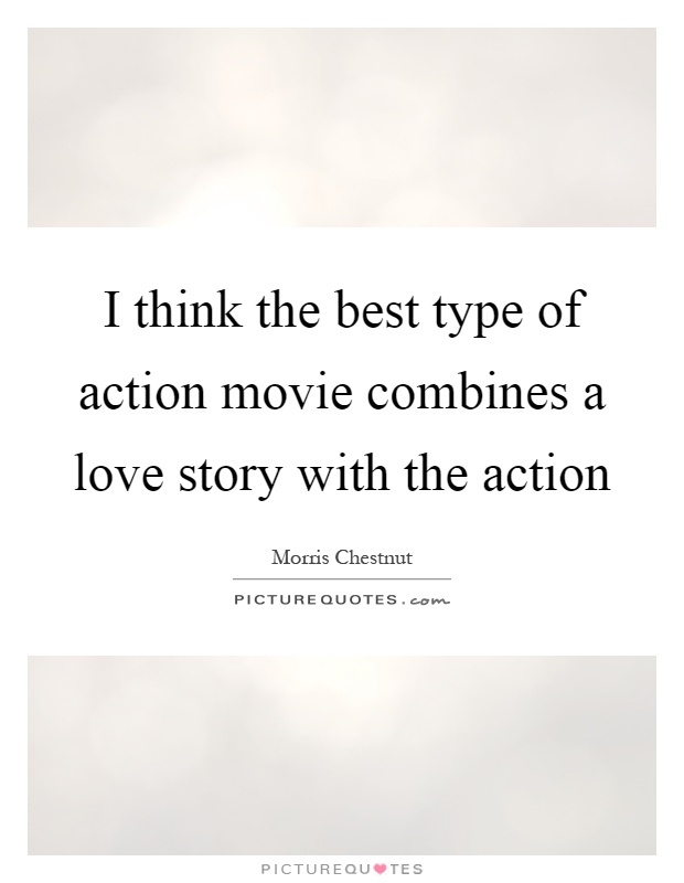 I think the best type of action movie combines a love story with the action Picture Quote #1