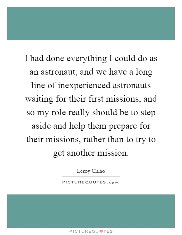 I had done everything I could do as an astronaut, and we have a long line of inexperienced astronauts waiting for their first missions, and so my role really should be to step aside and help them prepare for their missions, rather than to try to get another mission Picture Quote #1