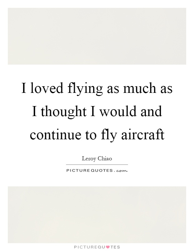 I loved flying as much as I thought I would and continue to fly aircraft Picture Quote #1