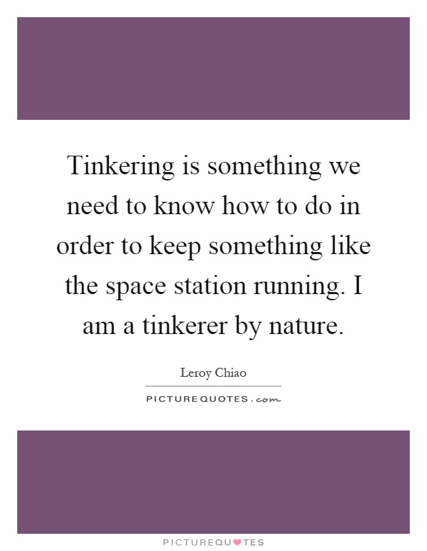 Tinkering is something we need to know how to do in order to keep something like the space station running. I am a tinkerer by nature Picture Quote #1