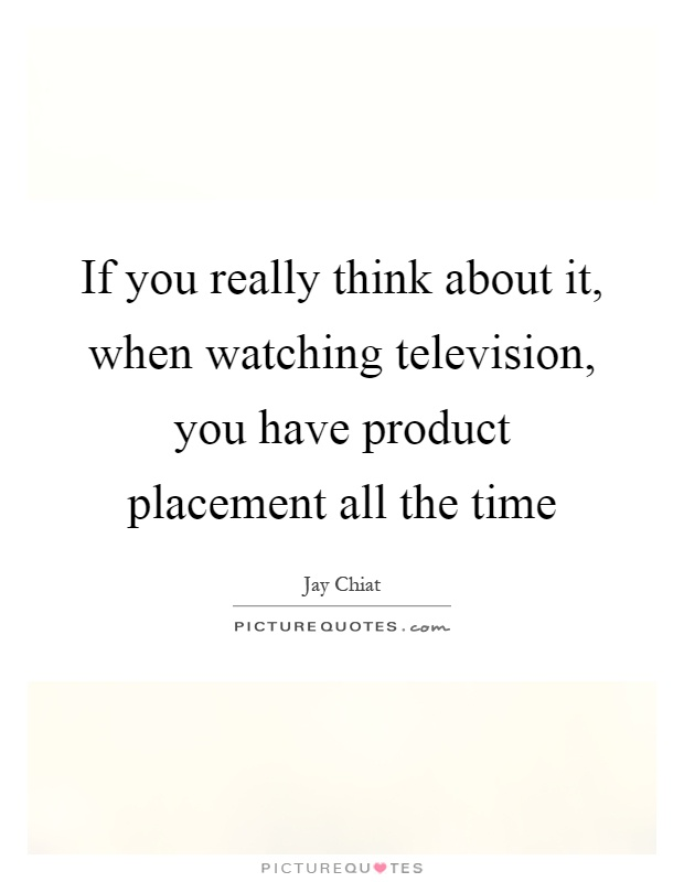 If you really think about it, when watching television, you have product placement all the time Picture Quote #1