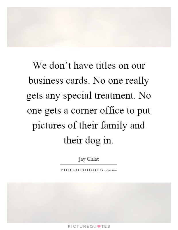 We dont have titles on our business cards no one really gets we dont have titles on our business cards no one really gets any special treatment no one gets a corner office to put pictures of their family and their reheart