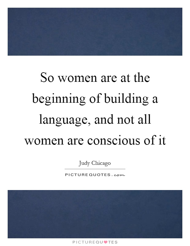 So women are at the beginning of building a language, and not all women are conscious of it Picture Quote #1