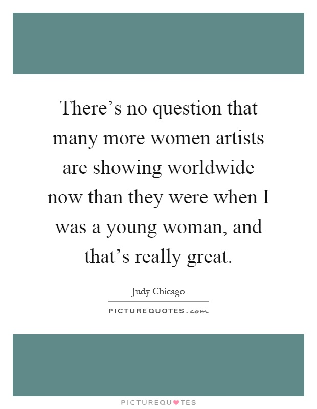 There's no question that many more women artists are showing worldwide now than they were when I was a young woman, and that's really great Picture Quote #1