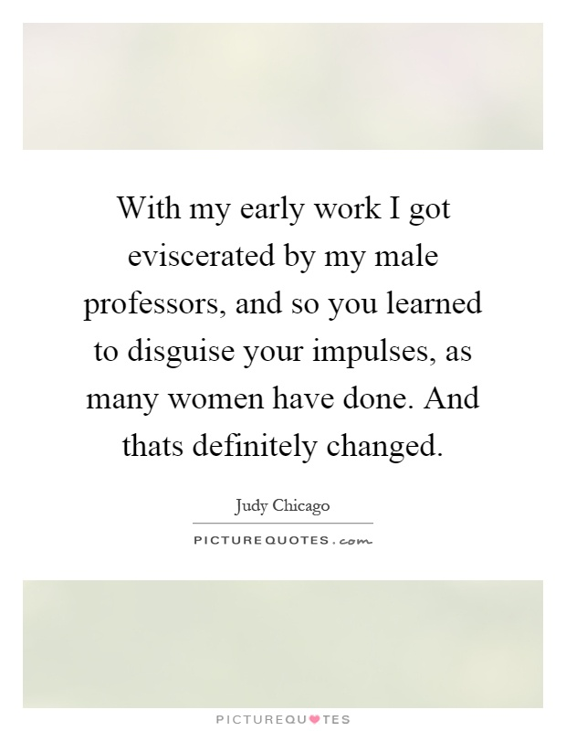 With my early work I got eviscerated by my male professors, and so you learned to disguise your impulses, as many women have done. And thats definitely changed Picture Quote #1