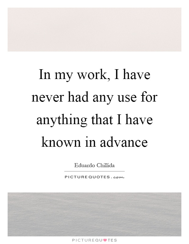 In my work, I have never had any use for anything that I have known in advance Picture Quote #1