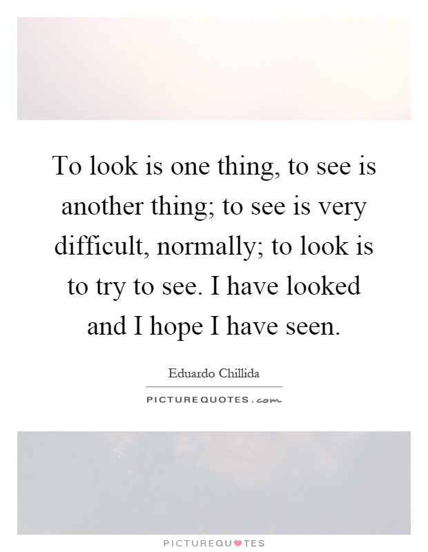 To look is one thing, to see is another thing; to see is very difficult, normally; to look is to try to see. I have looked and I hope I have seen Picture Quote #1