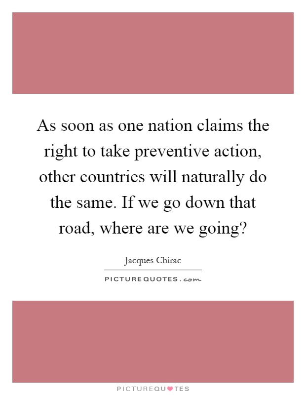 As soon as one nation claims the right to take preventive action, other countries will naturally do the same. If we go down that road, where are we going? Picture Quote #1