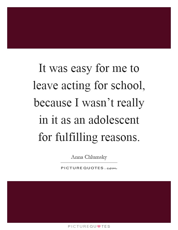 It was easy for me to leave acting for school, because I wasn't really in it as an adolescent for fulfilling reasons Picture Quote #1