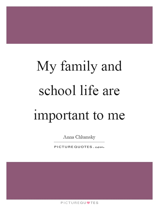 My family and school life are important to me Picture Quote #1