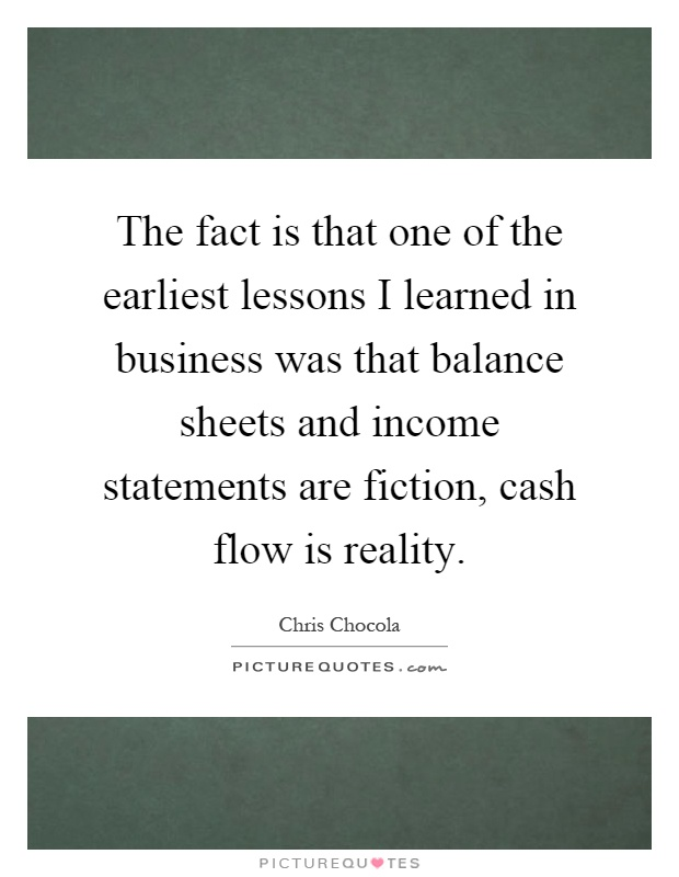 The fact is that one of the earliest lessons I learned in business was that balance sheets and income statements are fiction, cash flow is reality Picture Quote #1