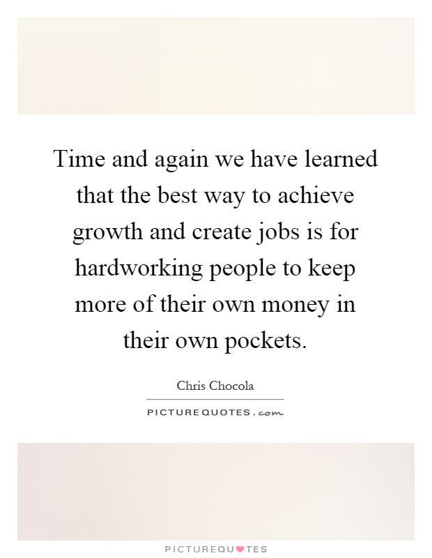 Time and again we have learned that the best way to achieve growth and create jobs is for hardworking people to keep more of their own money in their own pockets Picture Quote #1