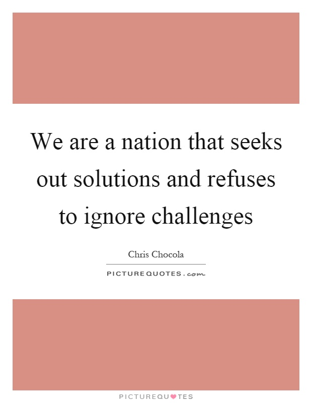 We are a nation that seeks out solutions and refuses to ignore challenges Picture Quote #1