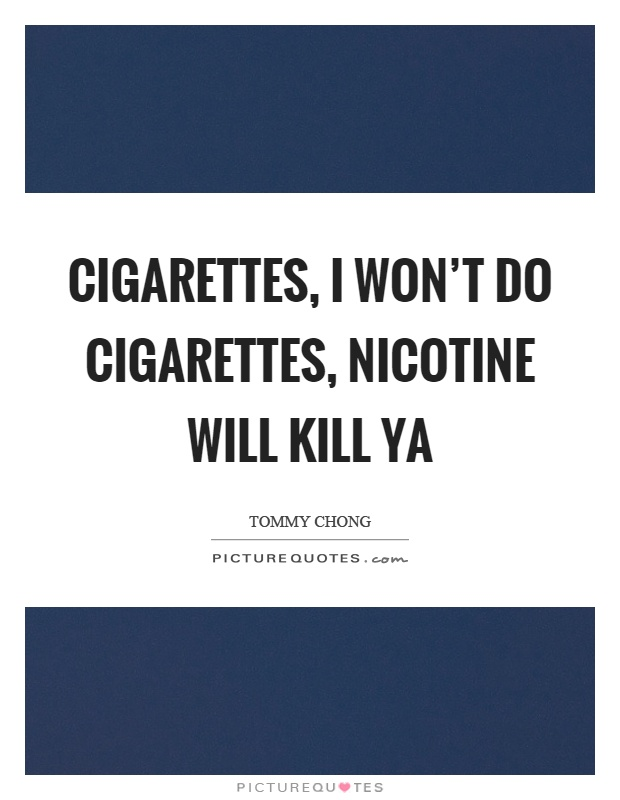 Cigarettes, I won't do cigarettes, nicotine will kill ya Picture Quote #1