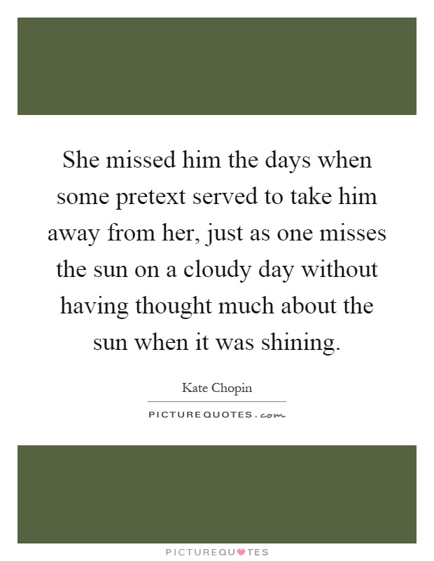 She missed him the days when some pretext served to take him away from her, just as one misses the sun on a cloudy day without having thought much about the sun when it was shining Picture Quote #1