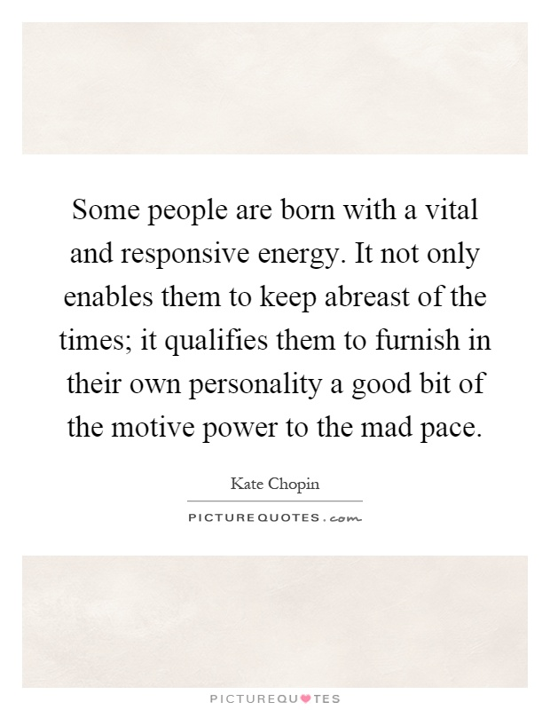 Some people are born with a vital and responsive energy. It not only enables them to keep abreast of the times; it qualifies them to furnish in their own personality a good bit of the motive power to the mad pace Picture Quote #1