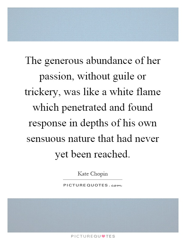 The generous abundance of her passion, without guile or trickery, was like a white flame which penetrated and found response in depths of his own sensuous nature that had never yet been reached Picture Quote #1