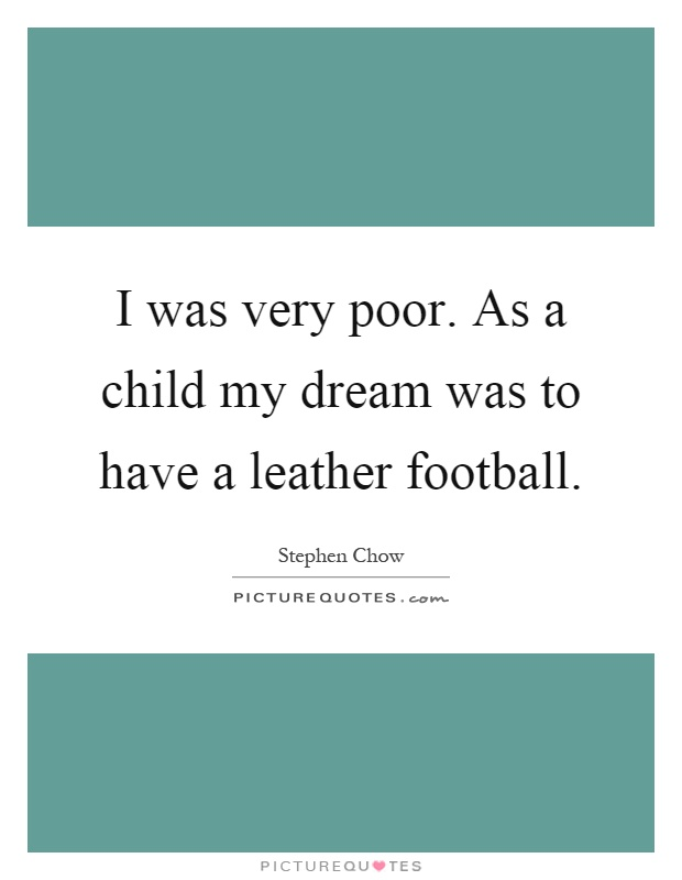 I was very poor. As a child my dream was to have a leather football Picture Quote #1