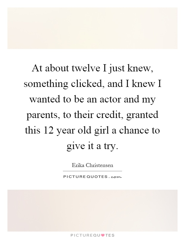 At about twelve I just knew, something clicked, and I knew I wanted to be an actor and my parents, to their credit, granted this 12 year old girl a chance to give it a try Picture Quote #1