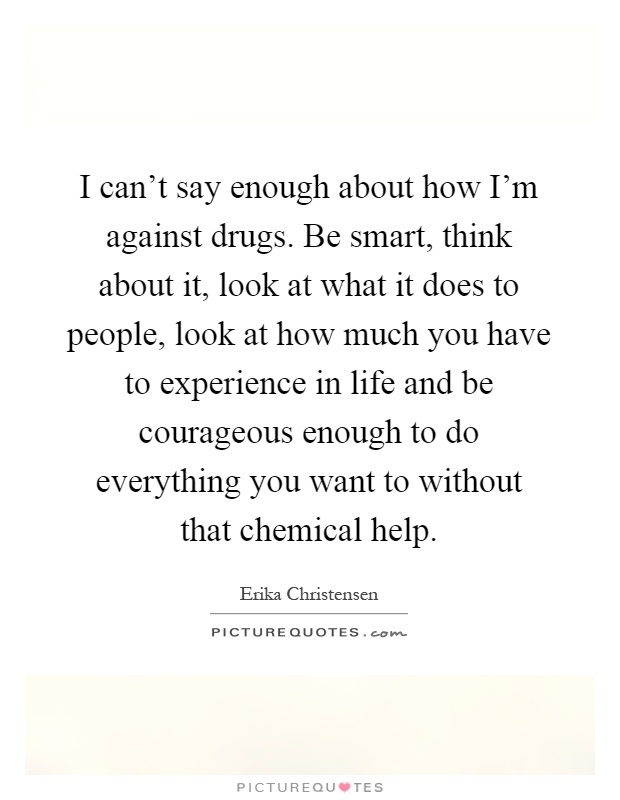 I can't say enough about how I'm against drugs. Be smart, think about it, look at what it does to people, look at how much you have to experience in life and be courageous enough to do everything you want to without that chemical help Picture Quote #1