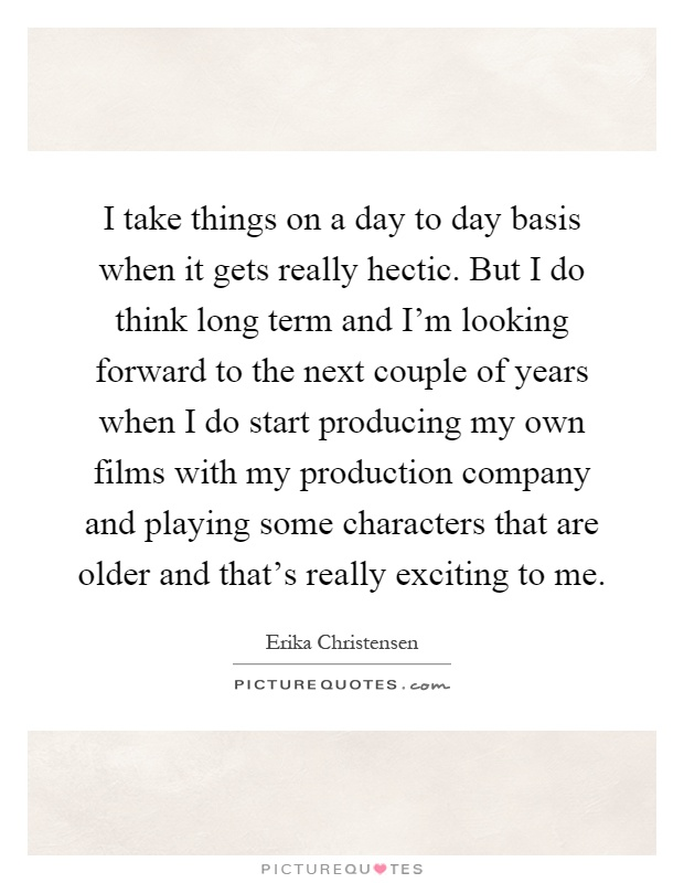I take things on a day to day basis when it gets really hectic. But I do think long term and I'm looking forward to the next couple of years when I do start producing my own films with my production company and playing some characters that are older and that's really exciting to me Picture Quote #1