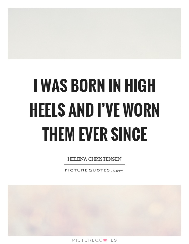 I was born in high heels and I've worn them ever since Picture Quote #1