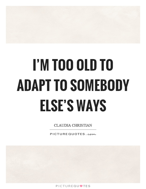 I'm too old to adapt to somebody else's ways Picture Quote #1