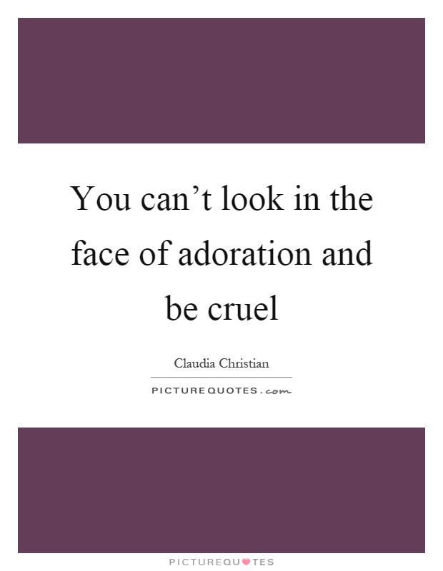 You can't look in the face of adoration and be cruel Picture Quote #1