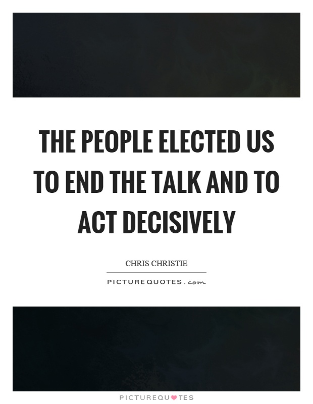 The people elected us to end the talk and to act decisively Picture Quote #1