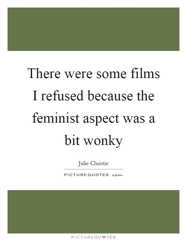 There were some films I refused because the feminist aspect was a bit wonky Picture Quote #1