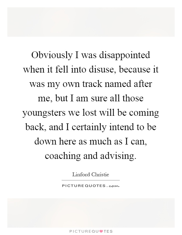 Obviously I was disappointed when it fell into disuse, because it was my own track named after me, but I am sure all those youngsters we lost will be coming back, and I certainly intend to be down here as much as I can, coaching and advising Picture Quote #1