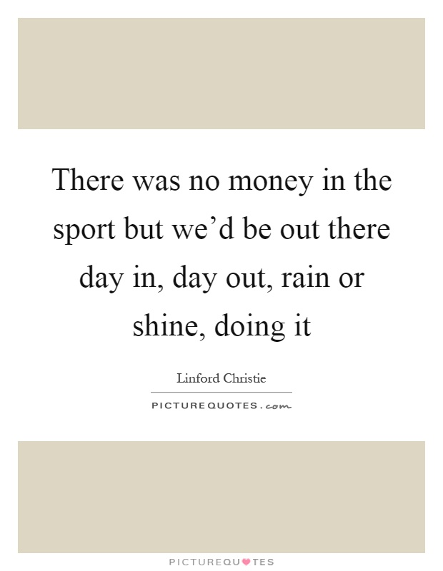 There was no money in the sport but we'd be out there day in, day out, rain or shine, doing it Picture Quote #1