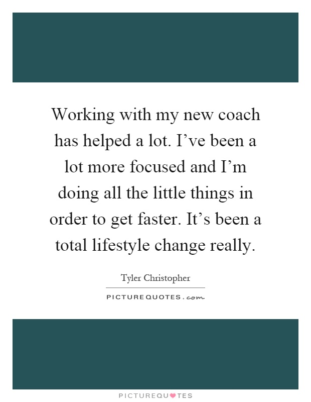 Working with my new coach has helped a lot. I've been a lot more focused and I'm doing all the little things in order to get faster. It's been a total lifestyle change really Picture Quote #1