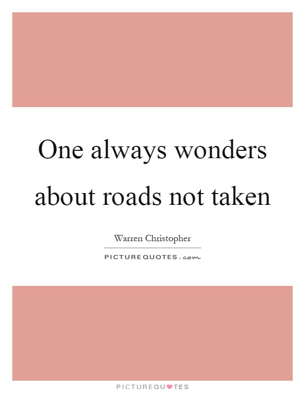 One always wonders about roads not taken Picture Quote #1