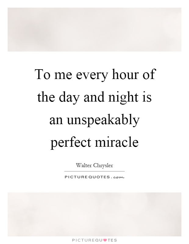 To me every hour of the day and night is an unspeakably perfect miracle Picture Quote #1