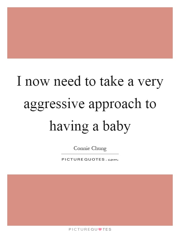 I now need to take a very aggressive approach to having a baby Picture Quote #1
