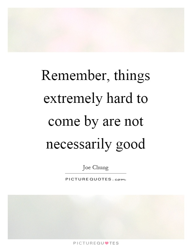 Remember, things extremely hard to come by are not necessarily good Picture Quote #1